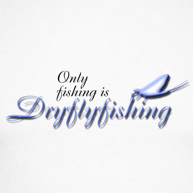 Only fishing is dryflyfishing