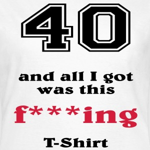 40 and all I got... T-Shirts - Women's T-Shirt