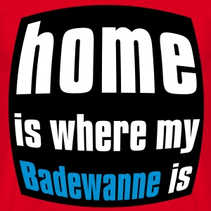 Home is where my Badewanne is T-Shirts - Männer T-Shirt