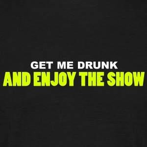 get me drunk and enjoy the show T-Shirts - Männer T-Shirt