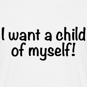 I want a child of myself, T-Shirts - Men's T-Shirt