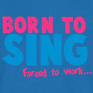 BORN to SING forced to WORK singer musician design T-Shirts - Men's V-Neck T-Shirt