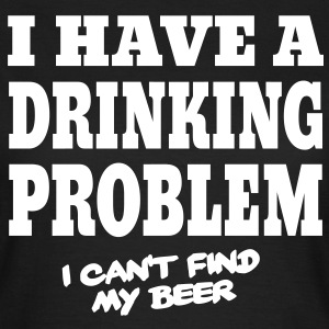 I Have a Drinking Problem, I Can't Find My Beer T-Shirts - Women's T-Shirt