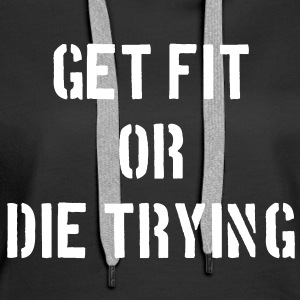 Get Fit or Die Trying Pullover & Hoodies - Frauen Premium Hoodie
