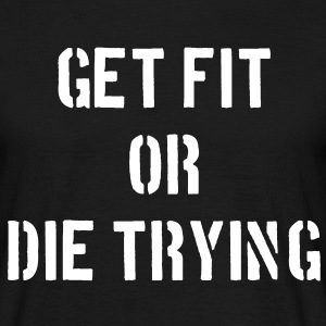 Get Fit or Die Trying T-Shirts - Men's T-Shirt