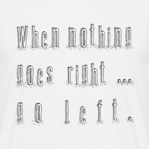 When nothing goes right ... go left. T-Shirts - Männer T-Shirt