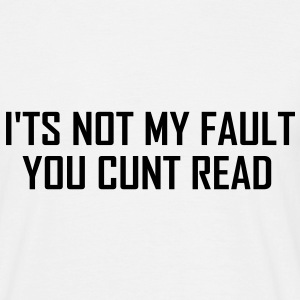 It's not my fault you cunt read T-Shirts - Men's T-Shirt