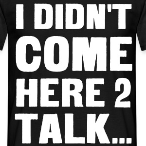 I didn't come here to talk... T-Shirts - Men's T-Shirt