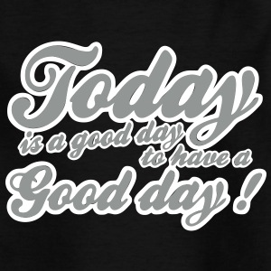 today is a good day Shirts - Kinderen T-shirt