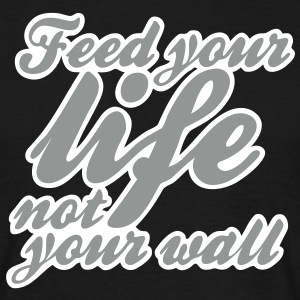 feed your life not your wall T-Shirts - Männer T-Shirt