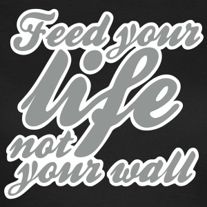 feed your life not your wall T-Shirts - Frauen T-Shirt