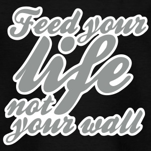 feed your life not your wall Tee shirts - T-shirt Enfant