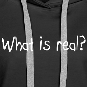 What is real? Hoodies & Sweatshirts - Women's Premium Hoodie