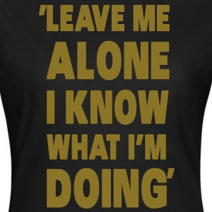 Leave Me Alone I Know What I'm Doing T-shirts - Dame-T-shirt