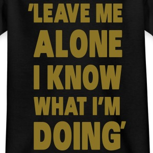 Leave Me Alone I Know What I'm Doing Shirts - Kids' T-Shirt