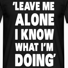 Leave Me Alone I Know What I'm Doing T-Shirts