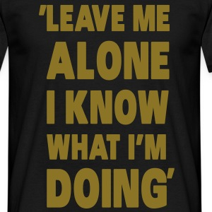Leave Me Alone I Know What I'm Doing T-Shirts - Men's T-Shirt