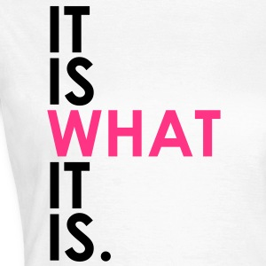 It Is What It Is T-Shirts - Women's T-Shirt