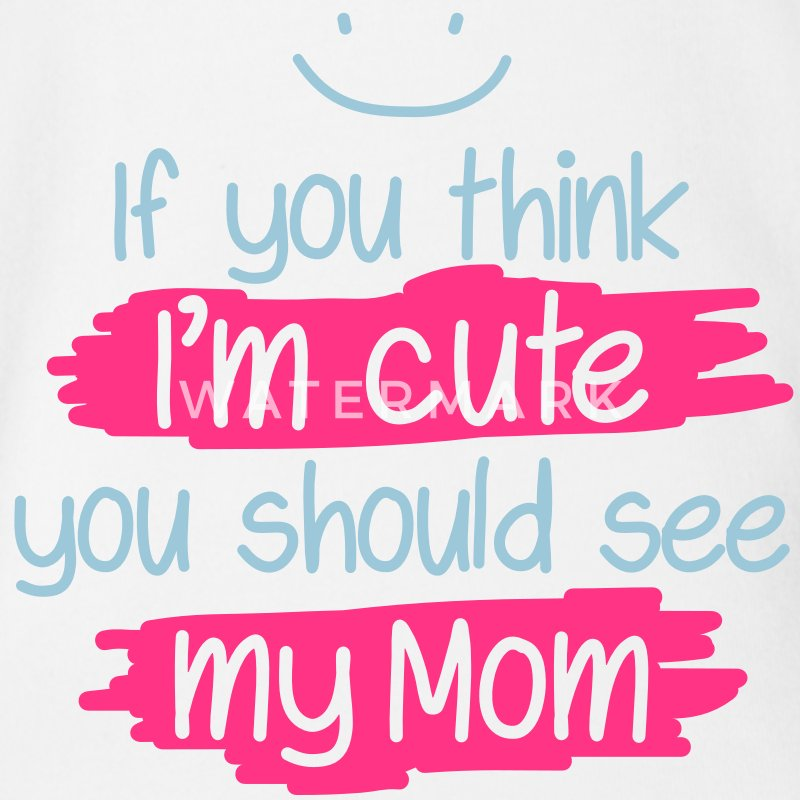If you think I'm cute you should see my Mom T-Shirts - Baby Bio-Kurzarm-Body