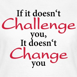 If it doesn't challenge you, it doesn't change you T-shirts - Dame-T-shirt