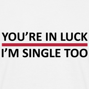 You're In Luck - I'm Single Too T-Shirts - Men's T-Shirt