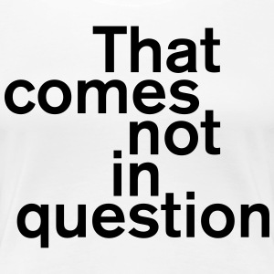 That comes not in question T-Shirts - Frauen Premium T-Shirt