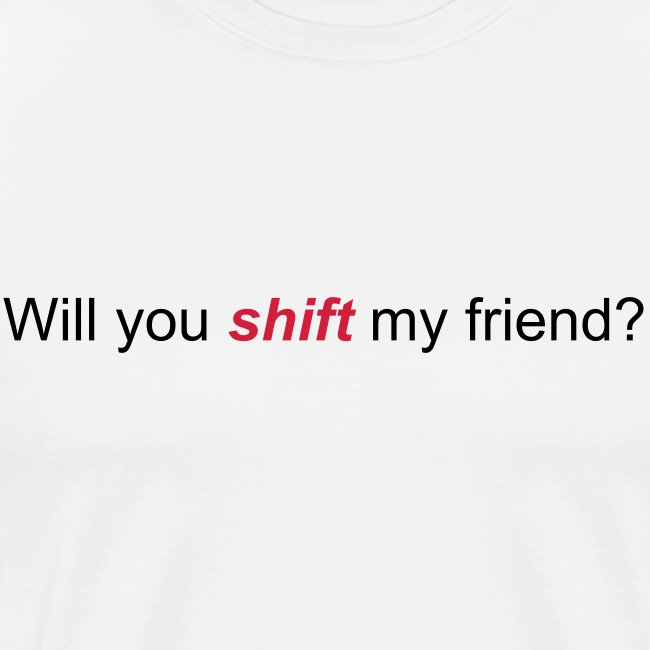 Will you shift my friend?