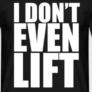 I Don't Even Lift - Men's T-Shirt