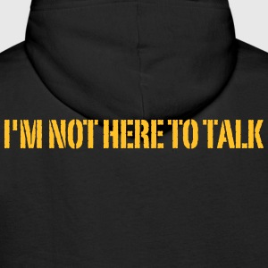I'm Not Here To Talk - Gym Hoodie or Sweatshirt - Men's Premium Hoodie