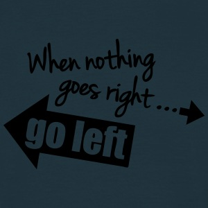 When Nothing Goes Right Go Left Magliette - Maglietta da uomo
