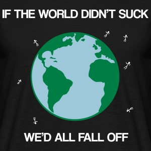 If the world didn't suck we'd all fall off T-shirts - Mannen T-shirt