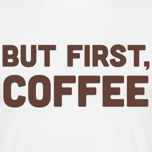 BUT FIRST COFFEE - Men's T-Shirt