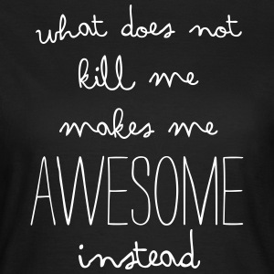 What does not kill me makes me awesome instead T-Shirts - Frauen T-Shirt