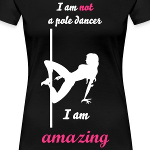 I am not a pole dancer I am amazing - Women's Premium T-Shirt