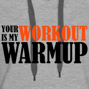 Your Workout is my Warmup Hoodies & Sweatshirts - Women's Premium Hoodie