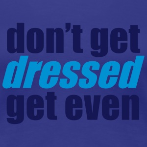 Don't get DRESSED get even T-Shirts - Women's Premium T-Shirt