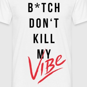 Bitch Dont Kill My Vibe - Männer T-Shirt