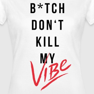 Bitch Dont Kill My Vibe - Frauen T-Shirt