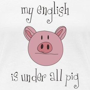 my english is under all pig - Frauen Premium T-Shirt