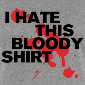 I Hate This Bloody Shirt T-Shirts - Women's Premium T-Shirt