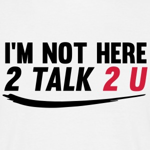 Im not here 2 talk to you T-shirts - Mannen T-shirt