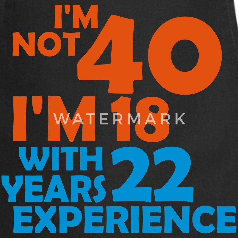 I'm not 40 - I'm 18 with 22 years experience - Cooking Apron