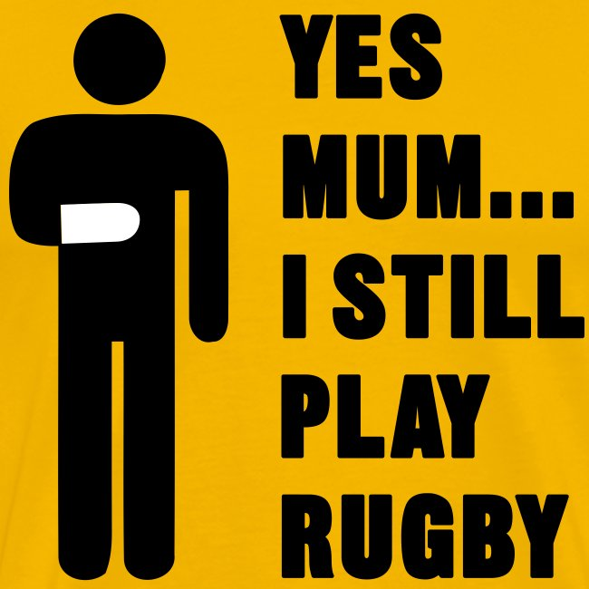 Yes Mum... I still play Rugby