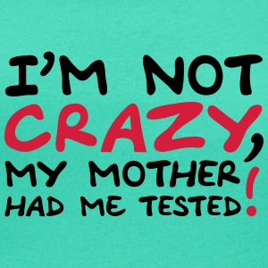 Im Not Crazy My Mother Had Me Tested Tee shirts - T-shirt col rond U Femme