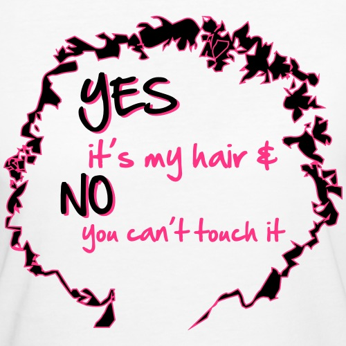 Yes it's My Hair And No You Can't Touch it