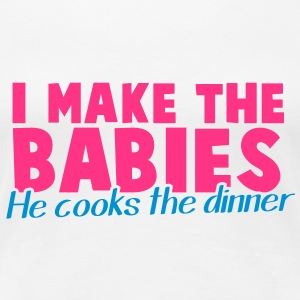 I MAKE THE BABIES he cooks the dinner household  T-Shirts - Women's Premium T-Shirt