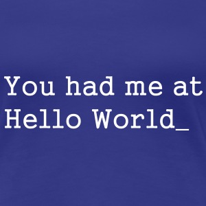 You had me at Hello World - Vrouwen Premium T-shirt
