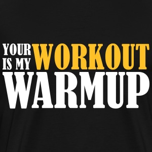 Your Workout is my Warmup T-shirts - Mannen Premium T-shirt