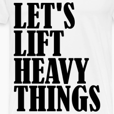 Lets Lift Heavy Things T-Shirts