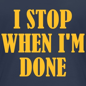 I Stop When Im Done T-Shirts - Women's Premium T-Shirt